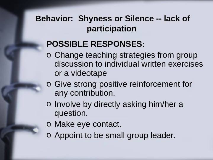 Behavior:  Shyness or Silence -- lack of participation  POSSIBLE RESPONSES:  o