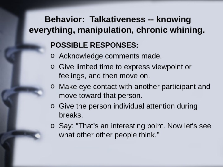 Behavior:  Talkativeness -- knowing everything, manipulation, chronic whining.  POSSIBLE RESPONSES:  o