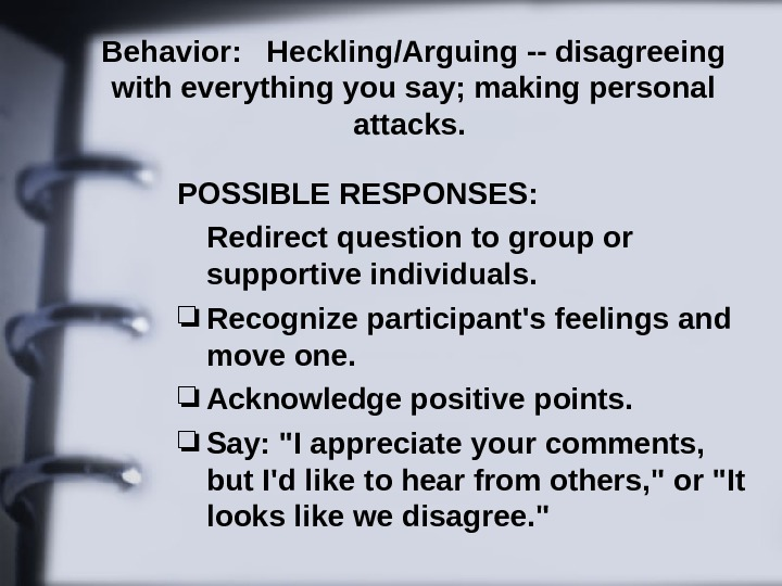 Behavior: Heckling/Arguing -- disagreeing with everything you say; making personal attacks.  POSSIBLE RESPONSES: