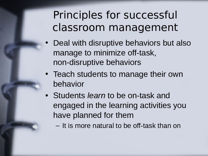 Principles for successful classroom management • Deal with disruptive behaviors but also manage to