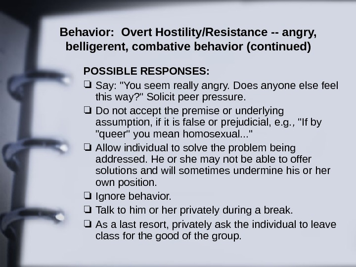 Behavior:  Overt Hostility/Resistance -- angry,  belligerent, combative behavior (continued) POSSIBLE RESPONSES: