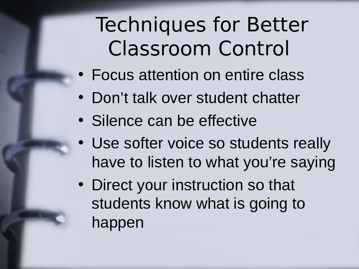 Techniques for Better Classroom Control • Focus attention on entire class • Don't talk over