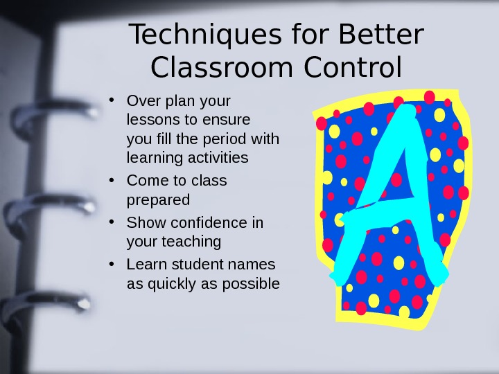 Techniques for Better Classroom Control • Over plan your lessons to ensure you fill
