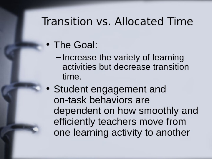 Transition vs. Allocated Time • The Goal: – Increase the variety of learning activities