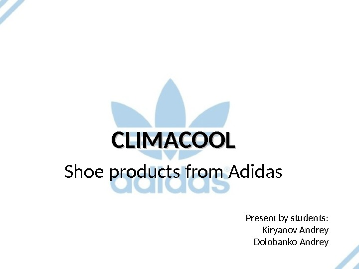Present by students : Kiryanov Andrey Dolobanko Andrey. CLIMACOOL Shoe products from Adidas