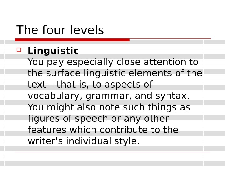 The four levels  Linguistic You pay especially close attention to the surface linguistic elements of