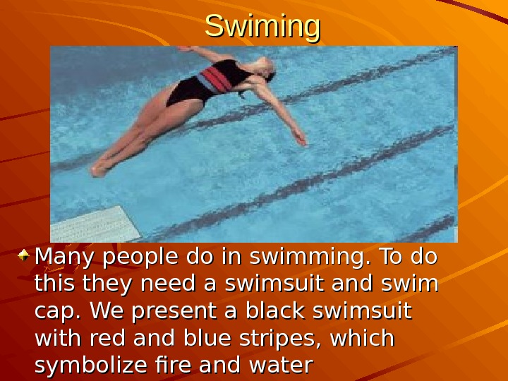 Swiming Many people do in swimming. To do this they need a swimsuit and