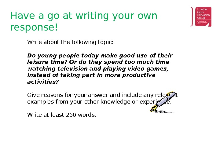 Have a go at writing your own response! Write about the following topic: Do young people