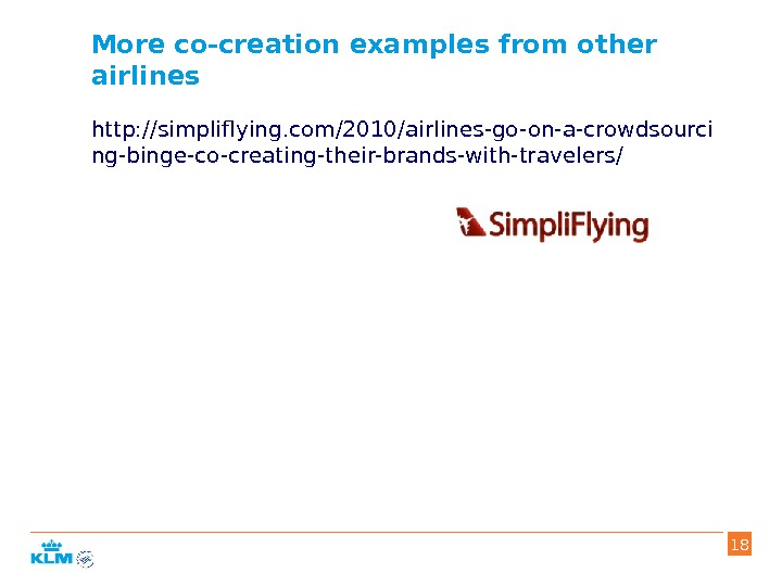 More co-creation examples from other airlines http: //simpliflying. com/2010/airlines-go-on-a-crowdsourci ng-binge-co-creating-their-brands-with-travelers/ 18