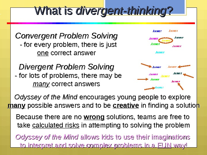 What is divergent-thinking ? ? Convergent Problem Solving  - for every problem, there is just