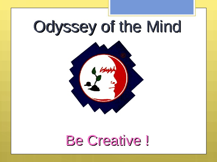Odyssey of the Mind Be Creative ! Be Creat ive !