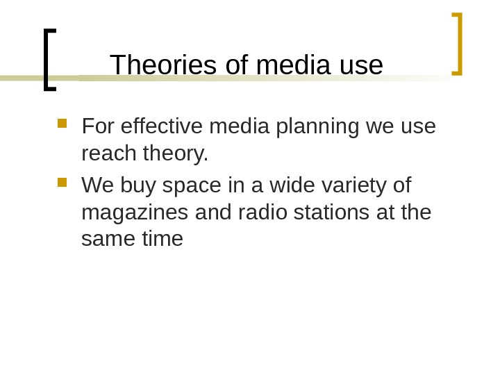 Theories of media use For effective media planning we use reach theory.  We buy space