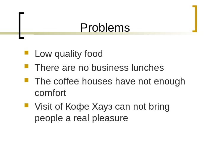 Problems Low quality food There are no business lunches The coffee houses have not enough comfort