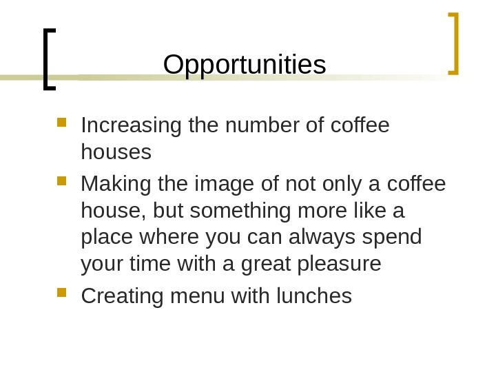 Opportunities Increasing the number of coffee houses Making the image of not only a coffee house,