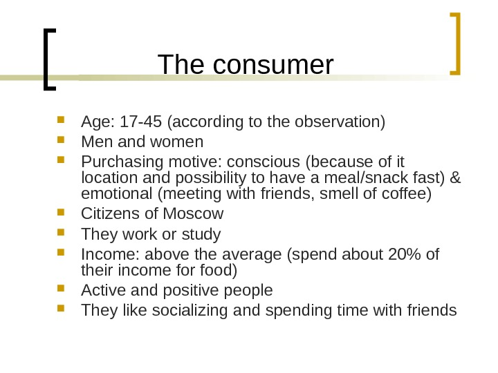 The consumer Age: 17 -45 (according to the observation)  Men and women Purchasing motive: conscious