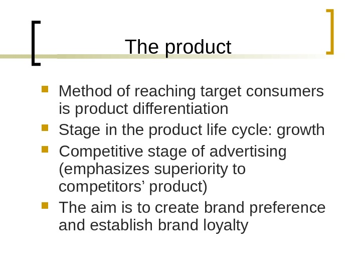 The product Method of reaching target consumers is product differentiation Stage in the product life cycle: