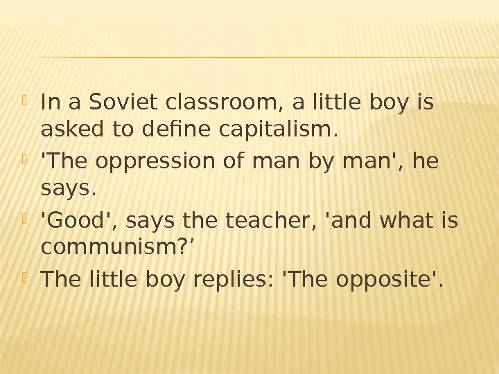 In a Soviet classroom, a little boy is asked to define capitalism.  'The oppression