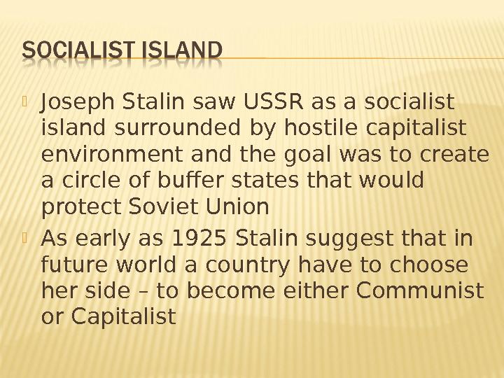 Joseph Stalin saw USSR as a socialist island surrounded by hostile capitalist environment and the