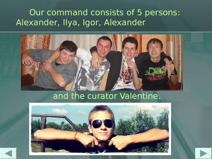 Our command consists of 5 persons :  Alexander ,  Ilya ,