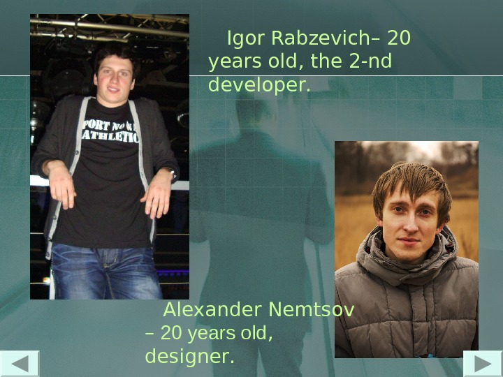 Igor Rabzevich – 20 years old ,  the 2 - nd  developer.
