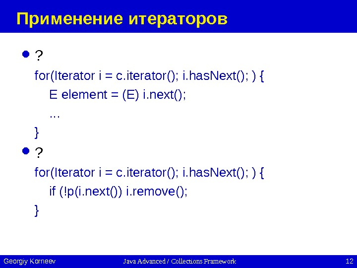 Java Advanced / Collections Framework 12 Georgiy Korneev Применение итераторов ? for(Iterator i = c. iterator();