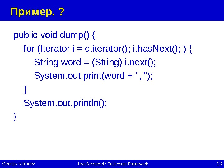 Java Advanced / Collections Framework 13 Georgiy Korneev Пример.  ? public void dump() { for
