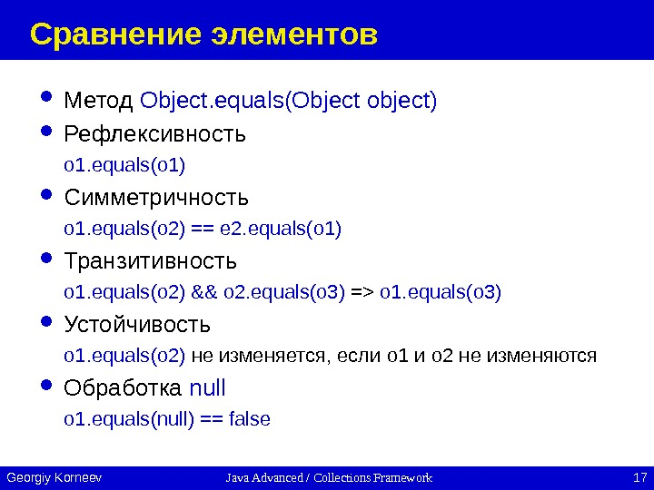 Java Advanced / Collections Framework 17 Georgiy Korneev Сравнение элементов Метод Object. equals(Object object)  Рефлексивность