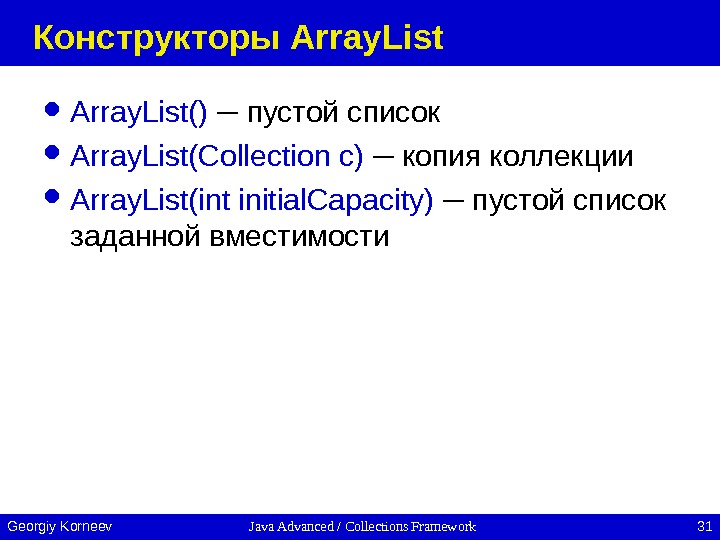 Java Advanced / Collections Framework 31 Georgiy Korneev Конструкторы Array. List() ─ пустой список Array. List(Collection