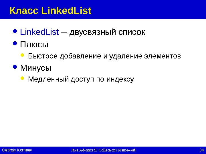 Java Advanced / Collections Framework 34 Georgiy Korneev Класс Linked. List  ─ двусвязный список Плюсы