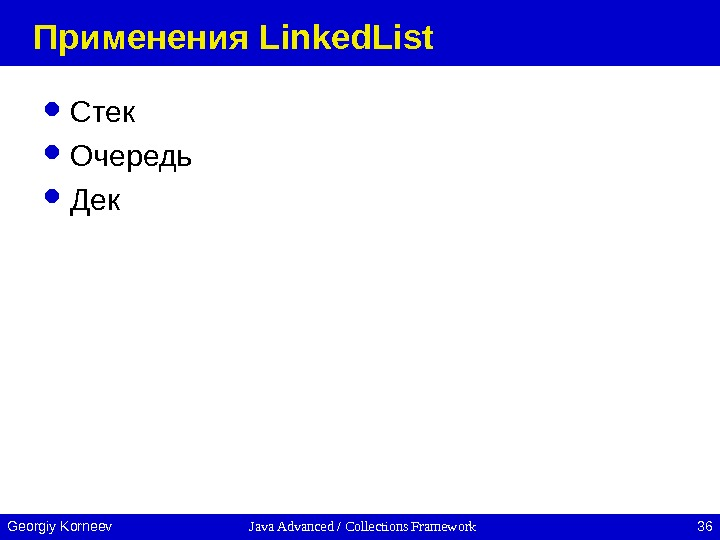 Java Advanced / Collections Framework 36 Georgiy Korneev Применения Linked. List Стек Очередь Дек