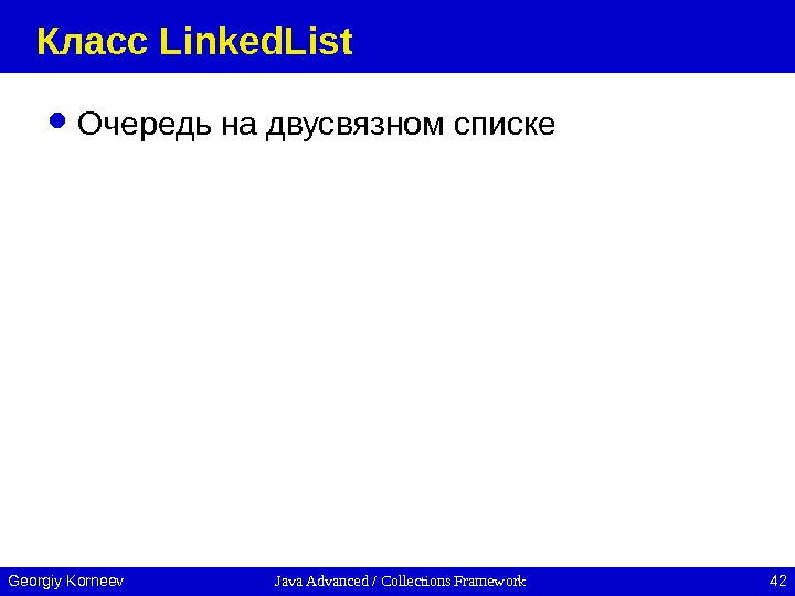 Java Advanced / Collections Framework 42 Georgiy Korneev Класс Linked. List Очередь на двусвязном списке