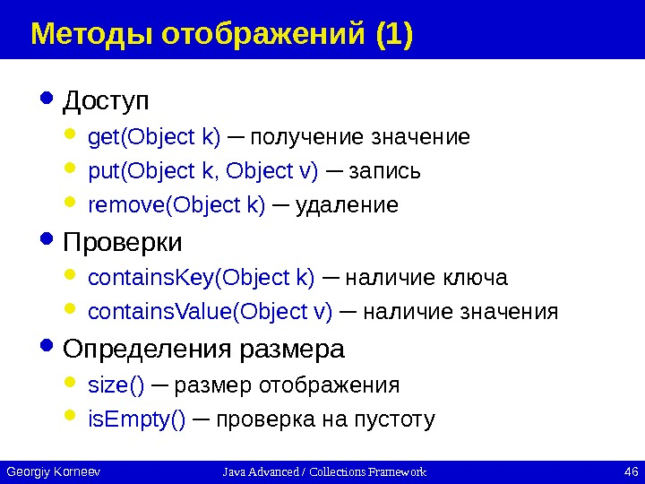 Java Advanced / Collections Framework 46 Georgiy Korneev Методы отображений (1) Доступ get(Object k) ─ получение