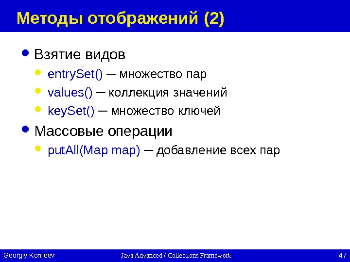Java Advanced / Collections Framework 47 Georgiy Korneev Методы отображений ( 2 ) Взятие видов entry.
