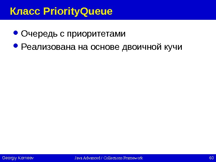 Java Advanced / Collections Framework 60 Georgiy Korneev Класс Priority. Queue Очередь с приоритетами Реализована на