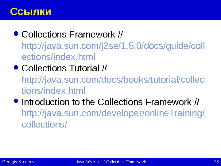 Java Advanced / Collections Framework 75 Georgiy Korneev Ссылки Collections Framework // http: //java. sun. com/j