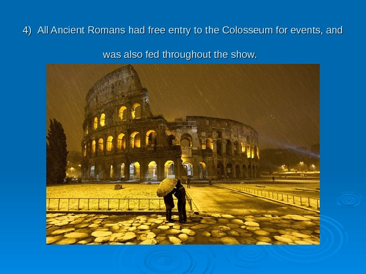 4)4)  All Ancient Romans had free entry to the Colosseum for events, and