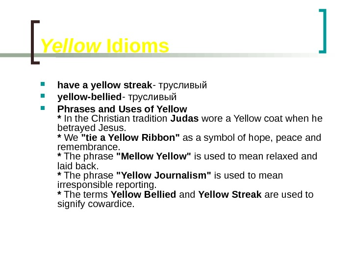 Yellow Idioms have a yellow streak - трусливый yellow-bellied - трусливый Phrases and Uses of Yellow