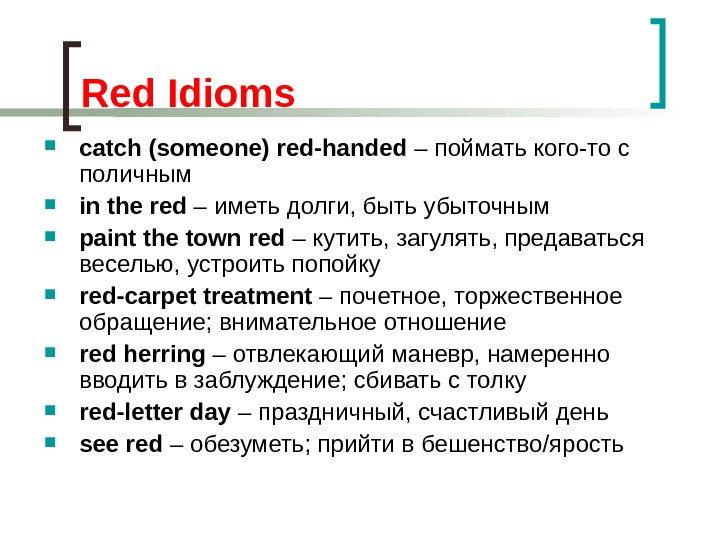Red Idioms catch (someone) red-handed – поймать кого-то с поличным in the red – иметь долги,