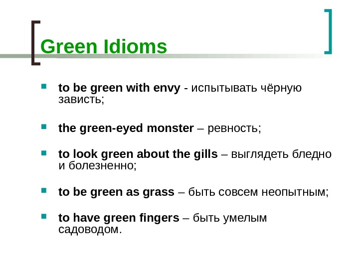 Green Idioms t o be green with envy - испытывать чёрную зависть;  the green-eyed monster