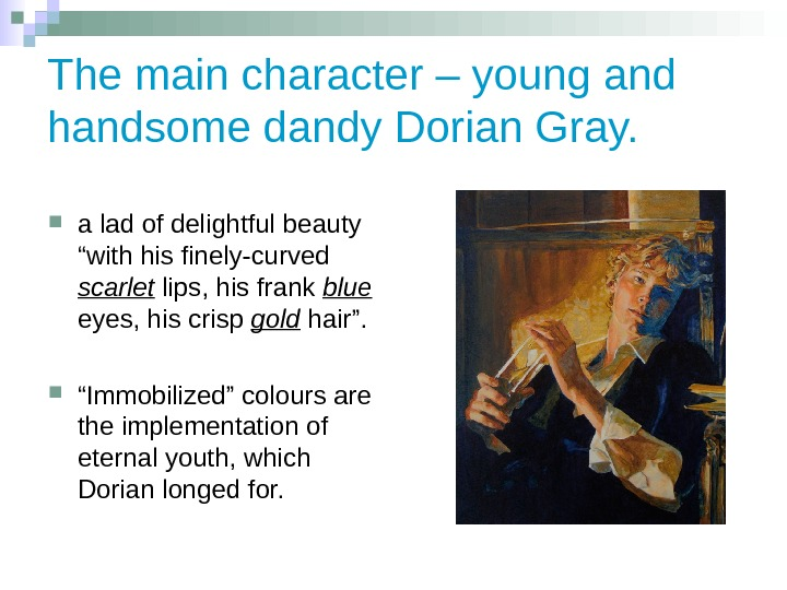 The main character – young and handsome dandy Dorian Gray. a lad of delightful