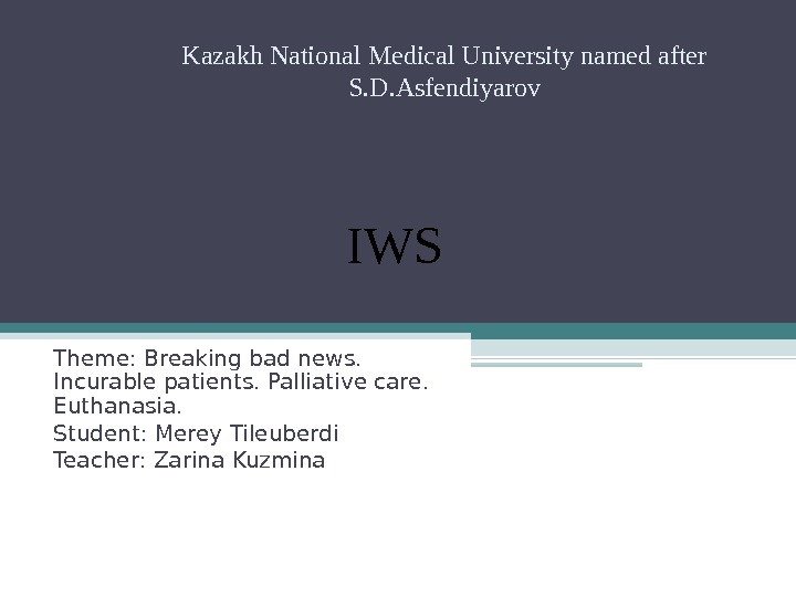 Theme: Breaking bad news.  Incurable patients. Palliative care.  Euthanasia.  Student: Merey Tileuberdi Teacher: