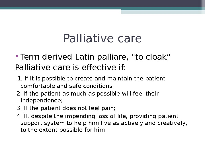 "Palliative care • Term derived Latin palliare, to cloak"" Palliative care is effective if:  1."