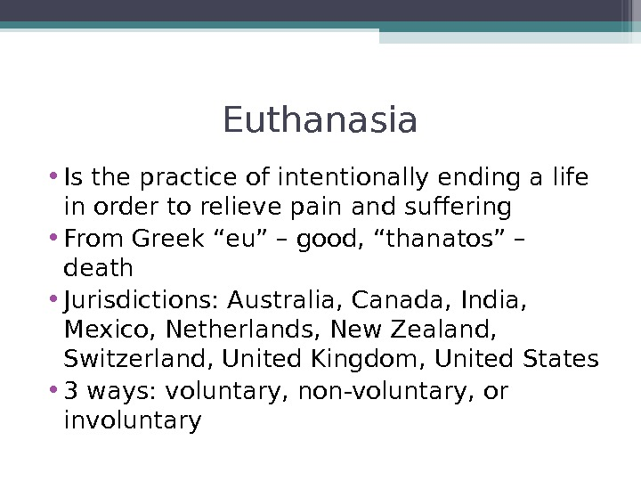 Euthanasia • Is the practice of intentionally ending a life in order to relieve pain and