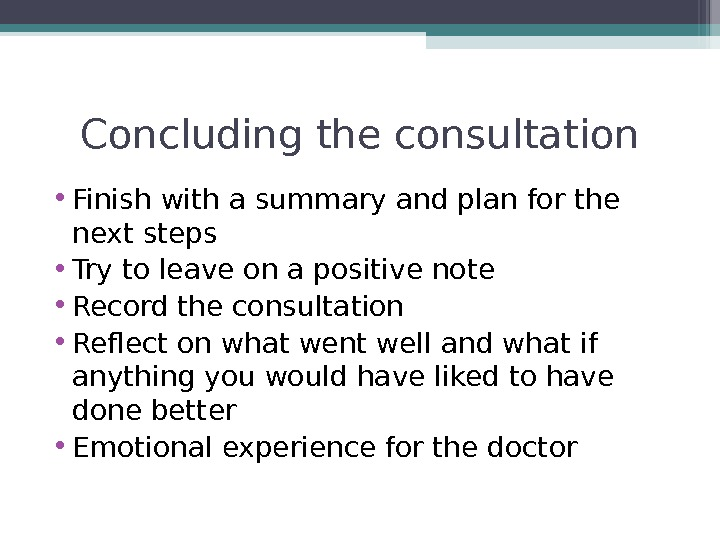 Concluding the consultation • Finish with a summary and plan for the next steps • Try