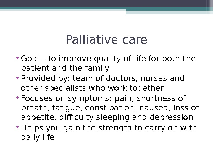 Palliative care • Goal – to improve quality of life for both the patient and the