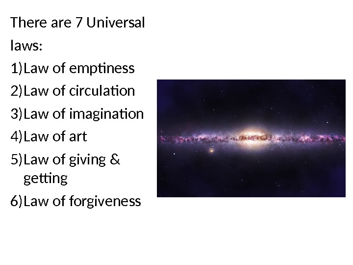 There are 7 Universal laws: 1) Law of emptiness 2) Law of circulation 3) Law of