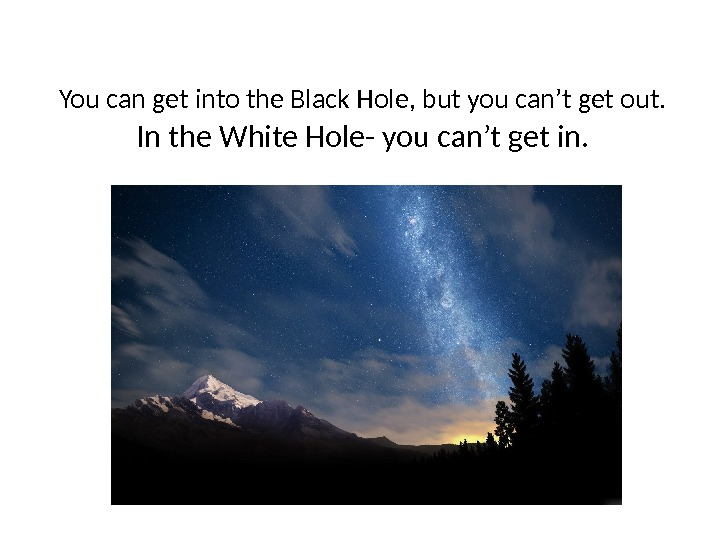 You can get into the Black Hole, but you can't get out. In the White Hole-