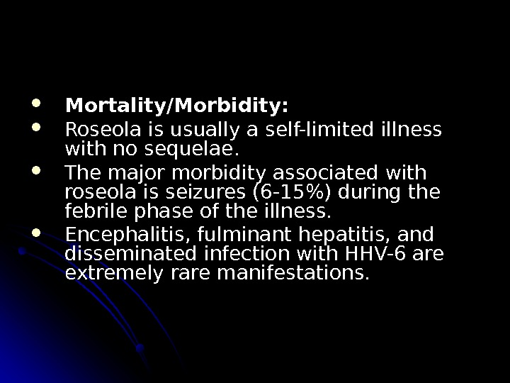 Mortality/Morbidity:  Roseola is usually a self-limited illness with no sequelae.  The major