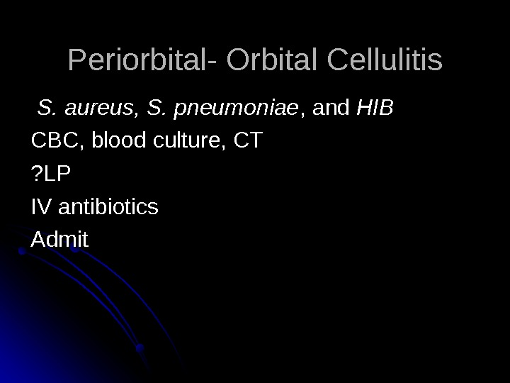 Periorbital- Orbital Cellulitis S. aureus, S. pneumoniae , and HIBHIB  CBC, blood culture,