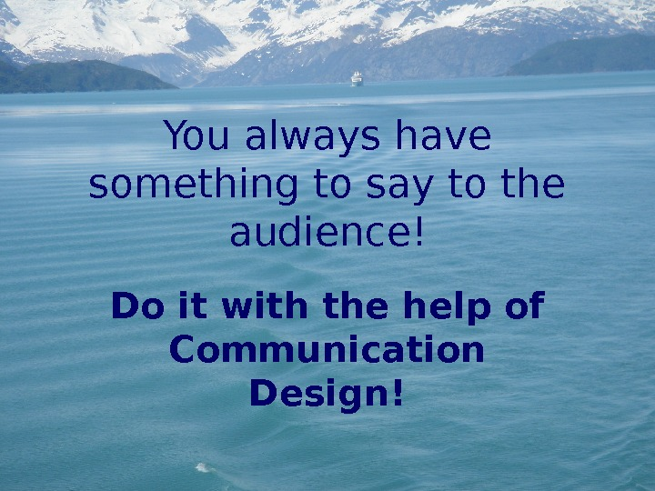 You always have something to say to the audience! Do it with the help